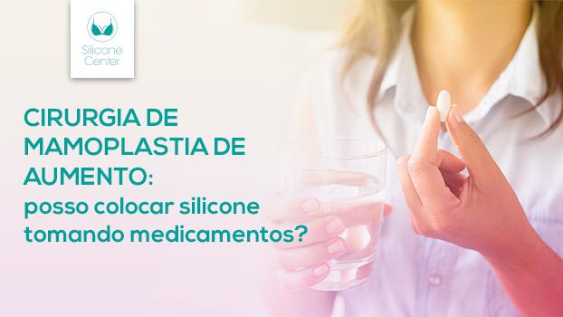 Cirurgia de mamoplastia de aumento: posso colocar silicone tomando medicamentos?